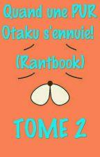 Tome 2 de mon Rantbook: Quand une PUR Otaku folle et bizarre s'ennuie!  by Rinnie31