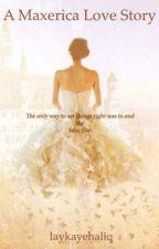 A Maxerica Love Story by laykayehaliq