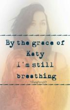 By The Grace Of Katy I'm Still Breathing (Katy Perry Fanfiction)  by xoxotiffanyx
