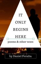 It Only Begins Here (poems & other woes) by danielp_ph