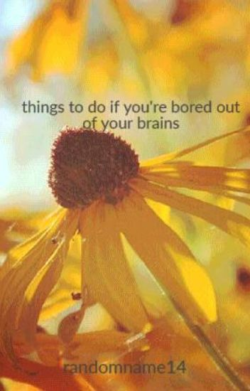 things to do if you're bored out of your brains