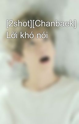 [2shot][Chanbaek] Lời khó nói
