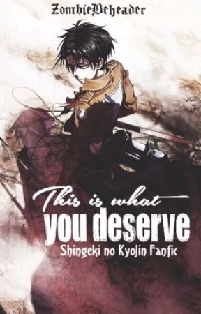This is What you Deserve  |Levi Ackerman| (Attack On Titan fanfic) by ZombieBeheader