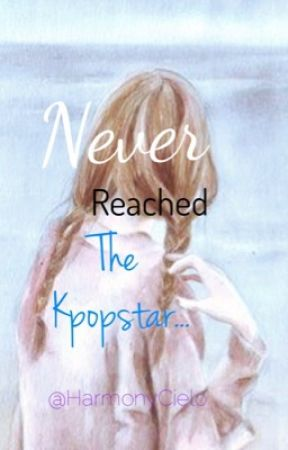 Never Reached The Kpopstar.... {Last Book of the Triology} by HarmonyCielo