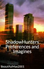 ShadowHunters Preferences and Imagines by BeautifulMax2001