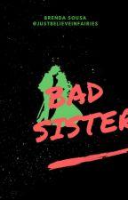 BAD SISTER by justbelieveinfairies