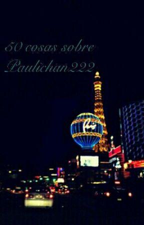 50 cosas sobre Paulichan222 by Paulichan222