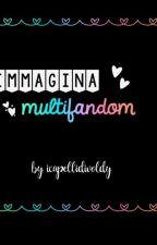 Immagina Multifandom📚✨ by icapellidivoldy