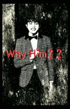 Why him??{COMPLETED} by Dirtyminded_Chimchim