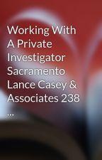 Working With A Private Investigator Sacramento Lance Casey & Associates 238 ... by emmettbat11