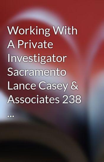 Working With A Private Investigator Sacramento Lance Casey & Associates 238 ...