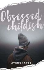 OBSESSED CHILDISH by ayengrapes