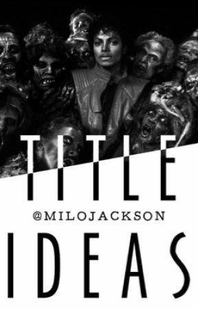 Title Ideas by MiloJackson