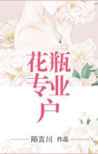 [Hiện đại] Bình hoa hộ chuyên nghiệp - Mạch Ngôn Xuyên (full) by myst_15