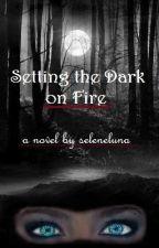 Setting the Dark on Fire by seleneluna