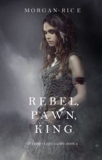 Rebel, Pawn, King (Of Crowns and Glory-Book 4) by morganrice
