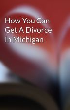 How You Can Get A Divorce In Michigan  by emmettbat11