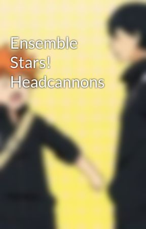 Ensemble Stars! Headcannons by byakuyayasqueen