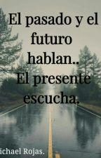 El pasado y el futuro hablan... El presente escucha  by MichaelRojas851