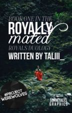 Royally Mated [Completed book moved to Inkitt] by Taliii__