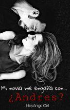 Mi novia me engaña con... ¿Andres? by HeyAngelGirl