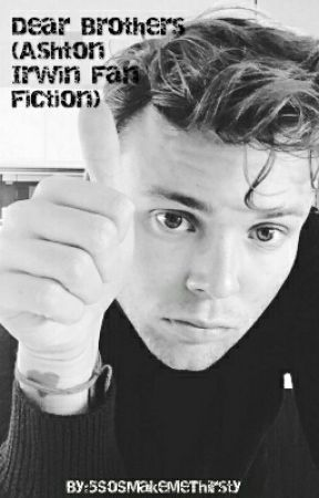 Dear Brothers (Ashton Irwin Fan Fiction) by 5SoSMakeMeThirsty