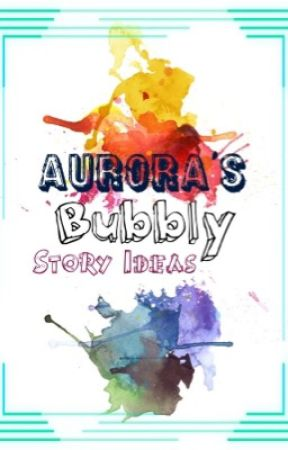 Aurora's Bubbly Story Ideas by AuroraBubbles