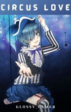FINISHED Circus Love - Ciel Phantomhive X Reader by Glossy_Gamer