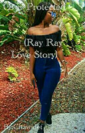 Over Protected (Ray Ray Love Story) by Chawklet
