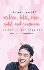 ASTRO, BTS, EXO, GOT7 AND SEVENTEEN IMAGINES AND SCENARIOS by lolamahone123