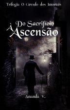 Do Sacrifício à Ascensão - Trilogia O Círculo dos Imortais Vol. III by autoranandav