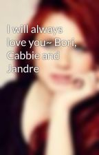 I will always love you~ Bori, Cabbie and Jandre by queenarianaxxharry