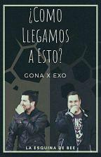 •CANCELADA•¿Como Llegamos a Esto?(Exo X Gona) by Yara_89