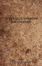 To Be Ugly (Completed) by Eunice_Amnell