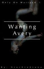 Wanting Avery [BEING REWRITTEN] by StarfireStone