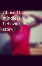 Abused (a mindless behavior love story ) by MindlessCrew_620