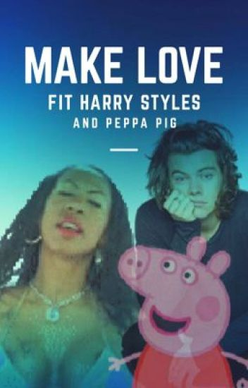 MAKE LOVE - fit Harry Styles and Peppa Pig