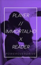 Player · Immortalhd x Reader by PowerOverDrive