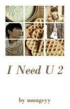 I Need U 2 by muugsyy