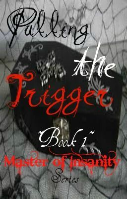 Pulling the Trigger (Book 1 of the Master of Insanity Series)(on hold, editing)