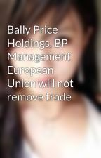 Bally Price Holdings, BP Management  European Union will not remove trade by karlawaltz1