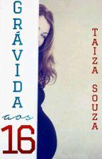 Grávida aos dezesseis by TaizaSouza