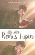 Algo sobre Remus Lupin | HP | Wolfstar | by wolfstar_fanfics