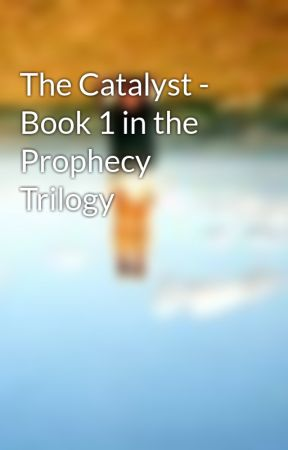 The Catalyst - Book 1 in the Prophecy Trilogy by GACeee