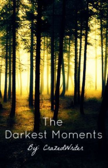 The Darkest Moments by CrazedWriter