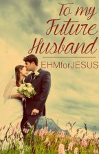 To My Future Husband by EHMforJESUS