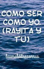 Como ser como yo. (Rayita y tu) by lasmalditassorras