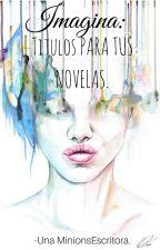 IMAGINA: Títulos para tu novela. by UnaMinionsEscritora