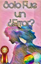 Solo Fue Un ¿Error? (MPREG) 》Terminada《#MA2017 by PameStepha