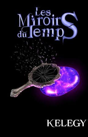 Les Miroirs du Temps - TERMINÉ by Kelegy
